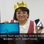 「HUAWEI Touch and Try Tour 2016 in 名古屋!」展示端末について【HWJTT2016】