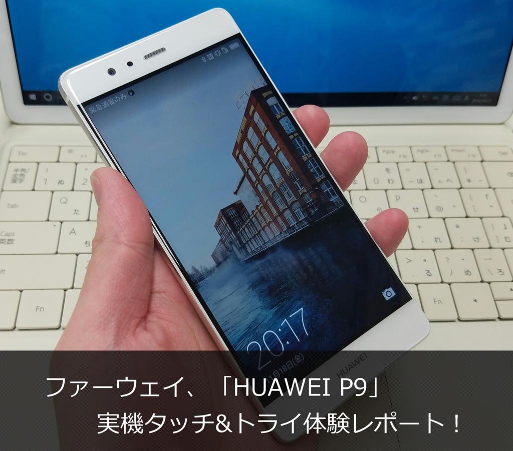 ファーウェイ、「HUAWEI P9」を実機タッチアンドトライ体験レポート!【HWJTT2016】