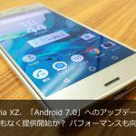 Xperia XZ、「Android 7.0」へのアップデートはまもなく提供開始か?パフォーマンスもさらに向上か