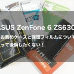 ASUS ZenFone 6 ZS630KLにお薦めケースと保護フィルムについて、買って後悔したくない!