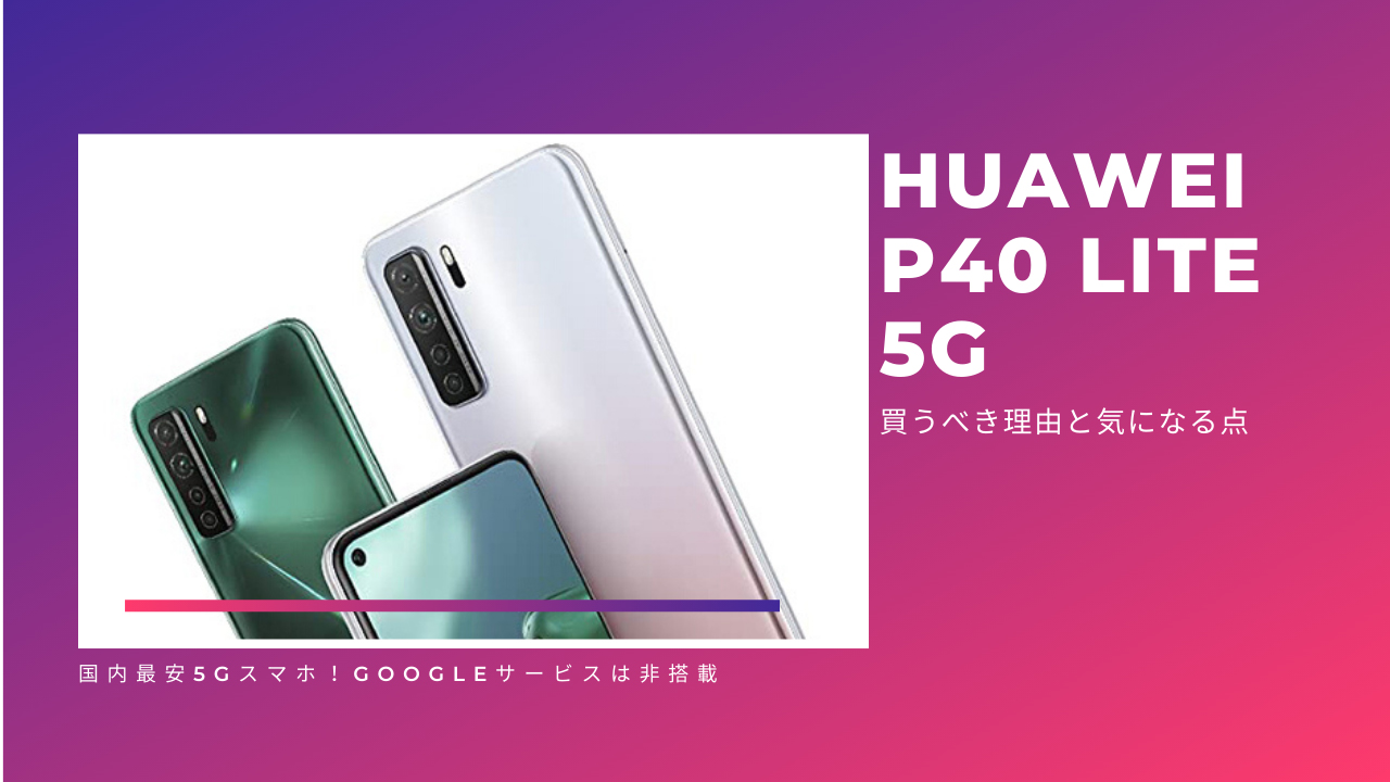 HUAWEI P40 lite 5Gを買うべき理由と気になる点を徹底解説