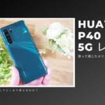 HUAWEI P40 lite 5Gを使って感じたメリット・デメリット