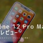 iPhone 12 Pro Max 実機レビュー|使って感じたメリット・デメリットと評価!