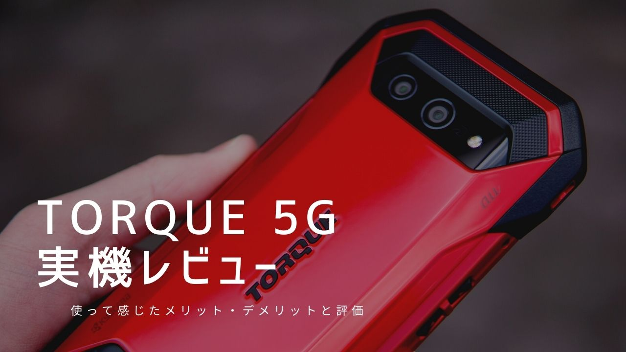TORQUE 5G 実機レビュー|使って感じたメリット・デメリットと評価!