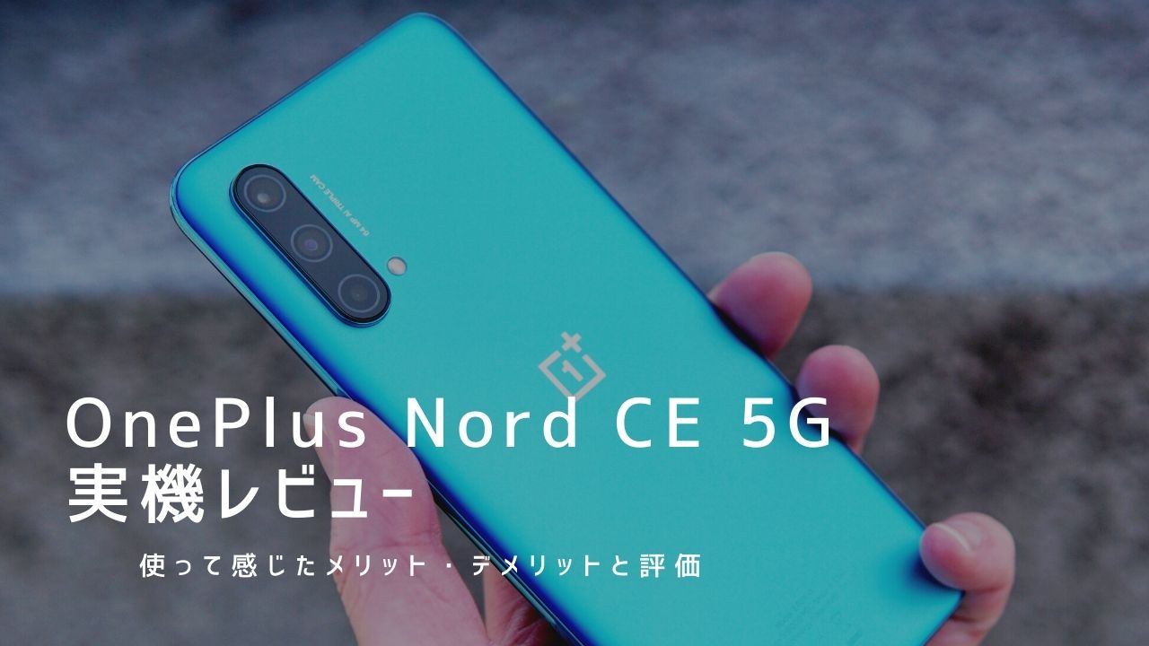 OnePlus Nord CE 5G 実機レビュー|使って感じたメリット・デメリットと評価