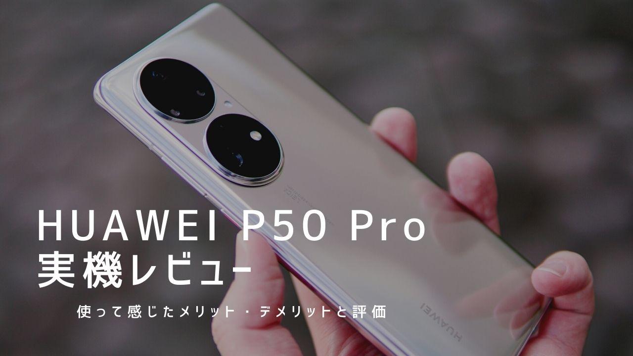 HUAWEI P50 Pro 実機レビュー|使って感じたメリット・デメリットと評価!