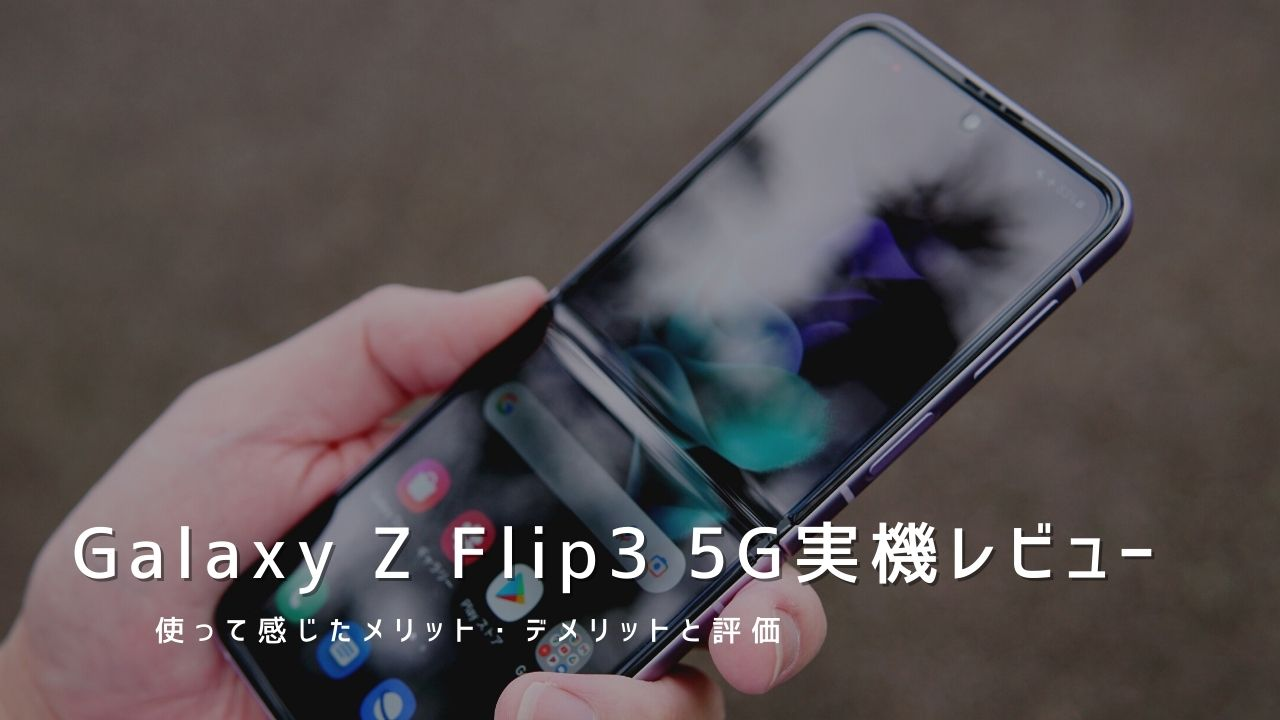 Galaxy Z Flip3 5G 実機レビュー 使って感じたメリット・デメリットと評価!